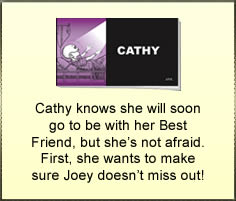 Cathy knows she will soon go to be with her Best Friend, but she's not afraid. First, she wants to make sure Joey doesn't miss out!